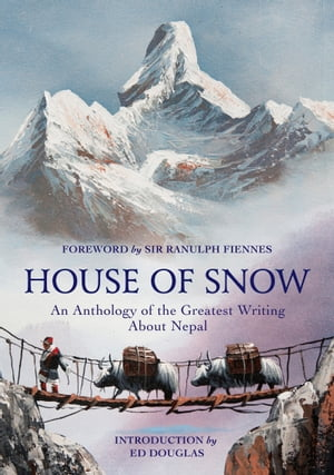 House of Snow An Anthology of the Greatest Writing About Nepal