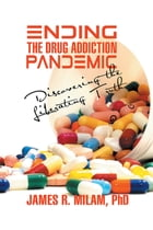 Ending the Drug Addiction Pandemic: Discovering the Liberating Truth by James R. Milam