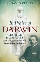 In Praise of Darwin: George Romanes and the Evolution of a Darwinian Believer by Professor J. David Pleins