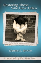 Restoring Those Who Have Fallen: The Healing Art of Spriitual Restoration by Dennis Brown