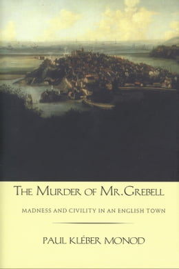 Book The Murder of Mr. Grebell: Madness and Civility in an English Town by Professor Paul Kleber Monod