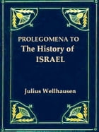 """Prologemena to the History of Israel: Including """"Israel"""" Reprinted from the """"Encyclopaedia Britannica"""" by Julius Wellhausen"""