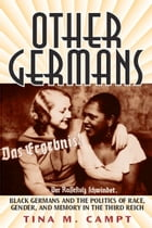 Other Germans: Black Germans and the Politics of Race, Gender, and Memory in the Third Reich by Tina Marie Campt
