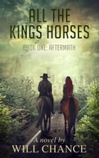 All the King's Horses: Book One: Aftermath by Will Chance
