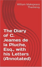 The Diary of C. Jeames de la Pluche, Esq., with his Letters (Annotated) by William Makepeace Thackeray