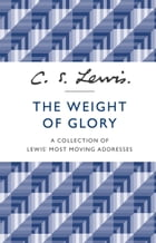 The Weight of Glory: A Collection of Lewis' Most Moving Addresses by C. S. Lewis