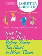 Kick Up Your Heels…Before You're Too Short to Wear Them by Loretta LaRoche