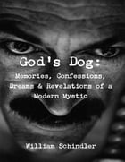 God's Dog: Memories, Confessions, Dreams & Revelations of a Modern Mystic by William Schindler