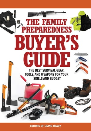 The Family Preparedness Buyer's Guide The Best Survival Gear,  Tools,  and Weapons for Your Skills and Budget