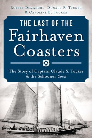 The Last of the Fairhaven Coasters The Story of Captain Claude S. Tucker and the Schooner Coral
