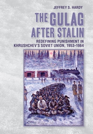 The Gulag after Stalin Redefining Punishment in Khrushchev?s Soviet Union,  1953-1964