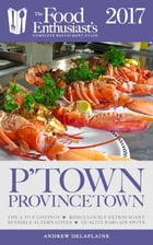 Provincetown - 2017: The Food Enthusiast's Complete Restaurant Guide by Andrew Delaplaine