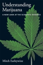 Understanding Marijuana : A New Look at the Scientific Evidence: A New Look at the Scientific Evidence by Mitch Earleywine