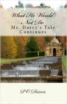 What He Would Not Do: Mr. Darcy's Tale Continues by P. O. Dixon