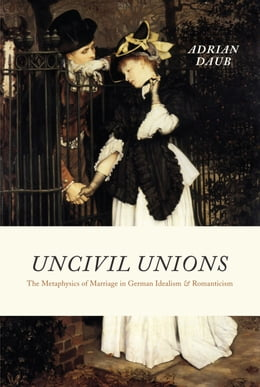 Book Uncivil Unions: The Metaphysics of Marriage in German Idealism and Romanticism by Adrian Daub