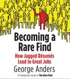 Becoming a Rare Find: How Jagged Resumes Lead to Great Jobs--a Companion Guide to The Rare Find (A Pen guin Special from P by George Anders