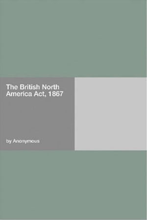 The British North America Act, 1867 by Anonymous