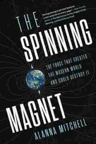 The Spinning Magnet: The Force that Created the Modern World and Could Destroy It by Alanna Mitchell