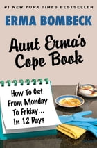 Aunt Erma's Cope Book: How To Get From Monday To Friday . . . In 12 Days by Erma Bombeck