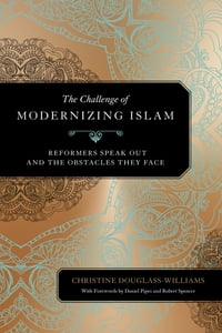 The Challenge of Modernizing Islam: Reformers Speak Out and the Obstacles They Face