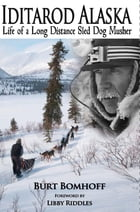 Iditarod Alaska: Life of a Long Distance Sled Dog Musher by Burt Bomhoff