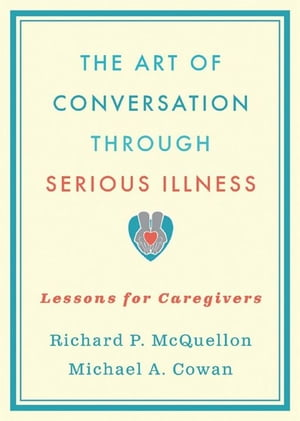 The Art of Conversation Through Serious Illness:Lessons for Caregivers Lessons for Caregivers