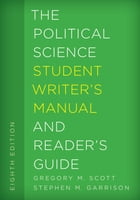 The Political Science Student Writer's Manual and Reader's Guide by Gregory M. Scott, Emeritus Professor