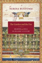 The Garden and the Fire: Heaven and Hell in Islamic Culture by Nerina Rustomji
