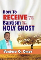 HOW TO RECEIVE THE BAPTISM OF THE HOLY SPIRIT by Venture Omor