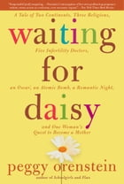 Waiting for Daisy: A Tale of Two Continents, Three Religions, Five Infertility Doctors, an Oscar…
