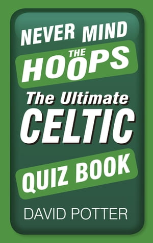 Never Mind the Hoops The Ultimate Celtic Quiz Book