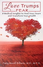 Love Trumps Fear: 8 Medical Insights to Heal Your Heart and Transform Your Health by Patty Morell Bilhartz