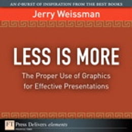 Book Less Is More: The Proper Use of Graphics for Effective Presentations by Jerry Weissman
