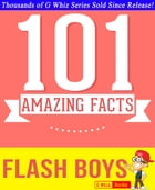Flash Boys - 101 Amazing Facts You Didn't Know: #1 Fun Facts & Trivia Tidbits by G Whiz