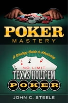Poker Mastery: A Strategy Guide to Mastering No Limit Texas Hold'Em Poker by John C. Steele