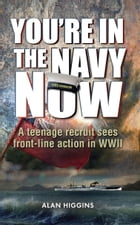 You're in the Navy Now: A teenage recruit sees front-line action in WWII by Alan Higgins