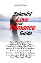 Splendid Love And Romance Guide: This Handbook Will Ultimately Give You Excellent Ideas On How To Have A Good Relationship, How To Ge by Mattie D. Cruz