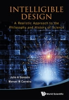 Intelligible Design: A Realistic Approach to the Philosophy and History of Science by Julio A Gonzalo