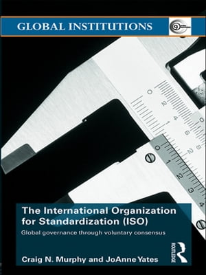 The International Organization for Standardization (ISO) Global Governance through Voluntary Consensus