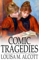Comic Tragedies: Written by 'Jo' and 'Meg' and Acted by The 'Little Women' by Louisa M. Alcott