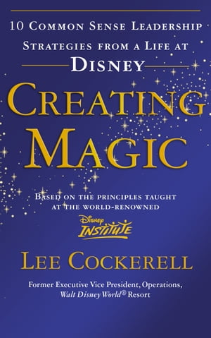 Creating Magic 10 Common Sense Leadership Strategies from a Life at Disney