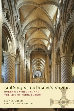Building St Cuthbert's Shrine Durham Cathedral and the Life of Prior Turgot