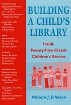Building a Child's Library: Inside Twenty-Five Classic Children's Stories