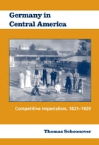 Germany in Central America: Competitive Imperialism, 1821-1929 by Thomas Schoonover