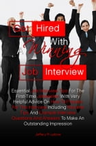 Get Hired With A Winning Job Interview: Essential Job Interview Tips For The First-Time Jobseeker With Very Helpful Advice On How To Prepare by Jeffery R. Lebow
