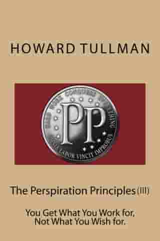 The Perspiration Principles (Vol. III): You Get What You Work for, Not What You Wish for. by Howard A Tullman