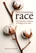 Cultivating Race: The Expansion of Slavery in Georgia, 1750-1860 by Watson W. Jennison