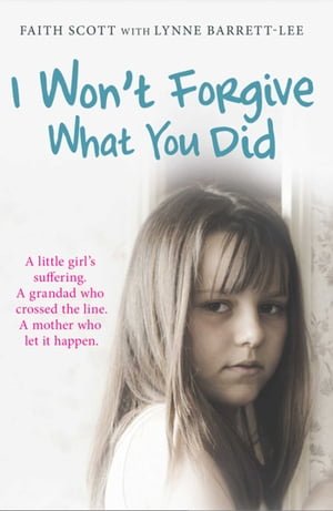 I Won't Forgive What You Did A little girl's suffering. A mother who let it happen