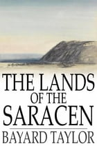 The Lands of the Saracen: Pictures of Palestine, Asia Minor, Sicily, and Spain by Bayard Taylor