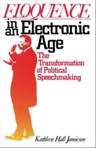 Eloquence in an Electronic Age: The Transformation of Political Speechmaking by Kathleen Hall Jamieson